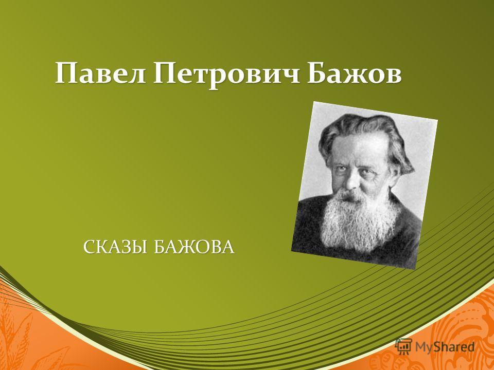 Павел Петрович Бажов СКАЗЫ БАЖОВА СКАЗЫ БАЖОВА