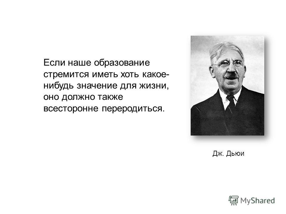 Дж. Дьюи Если наше образование стремится иметь хоть какое- нибудь значение для жизни, оно должно также всесторонне переродиться.