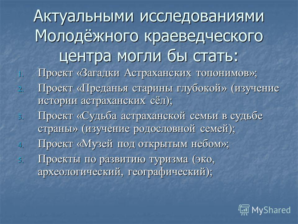 Актуальными исследованиями Молодёжного краеведческого центра могли бы стать: 1. Проект «Загадки Астраханских топонимов»; 2. Проект «Преданья старины глубокой» (изучение истории астраханских сёл); 3. Проект «Судьба астраханской семьи в судьбе страны»