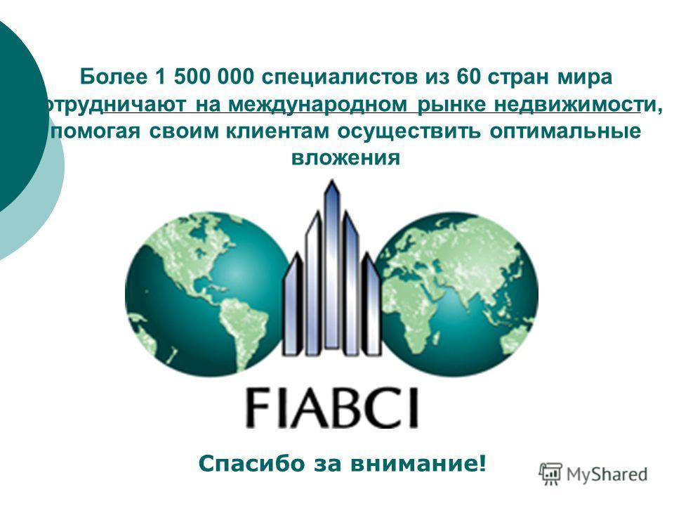 Более 1 500 000 специалистов из 60 стран мира сотрудничают на международном рынке недвижимости, помогая своим клиентам осуществить оптимальные вложения Спасибо за внимание!