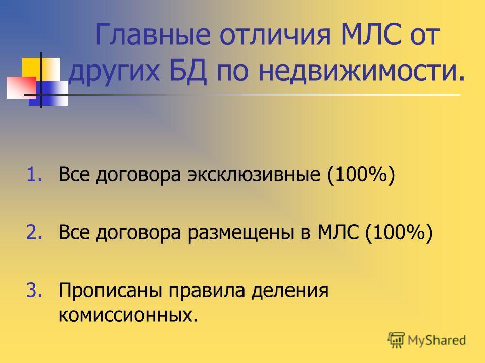 Главные отличия МЛС от других БД по недвижимости. 1.Все договора эксклюзивные (100%) 2.Все договора размещены в МЛС (100%) 3.Прописаны правила деления комиссионных.