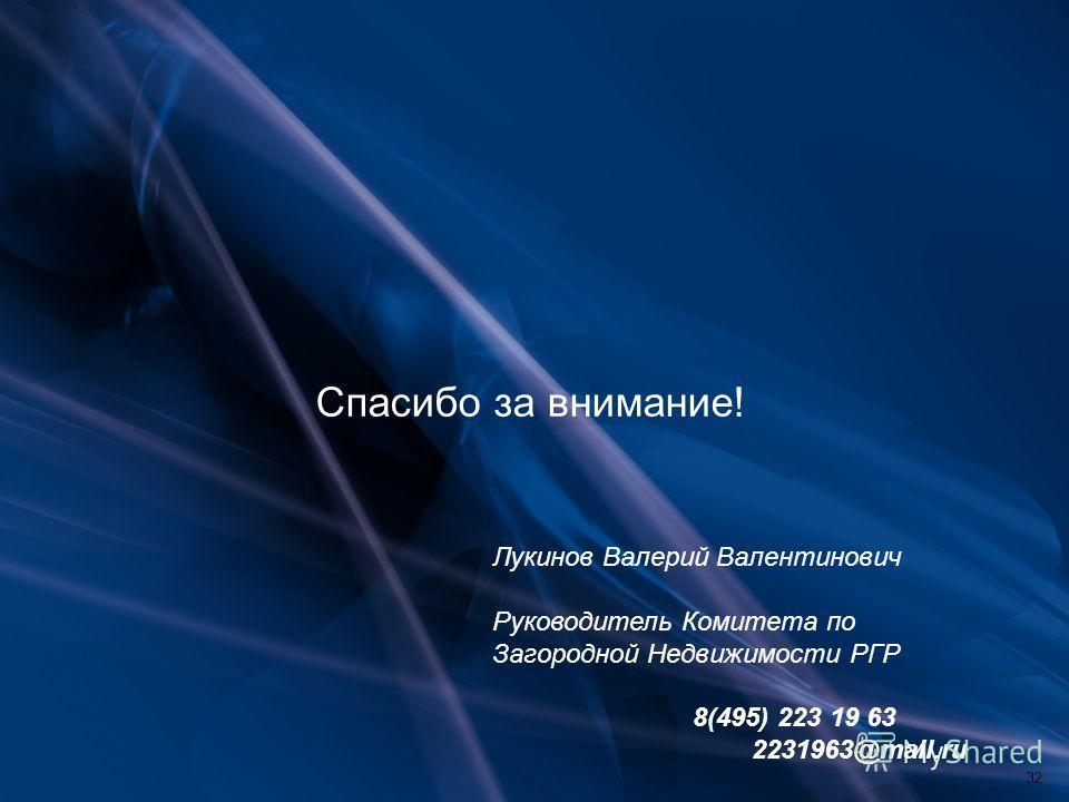 Спасибо за внимание! Лукинов Валерий Валентинович Руководитель Комитета по Загородной Недвижимости РГР 8(495) 223 19 63 2231963@mail.ru 32