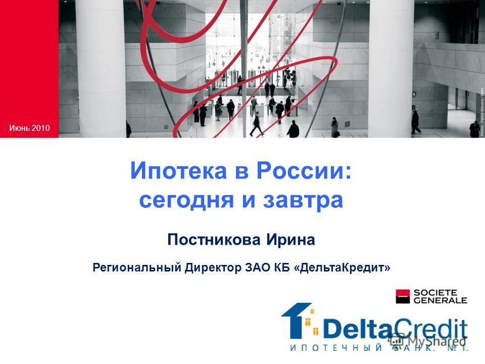 Ипотека в России: сегодня и завтра Июнь 2010 Постникова Ирина Региональный Директор ЗАО КБ «ДельтаКредит»