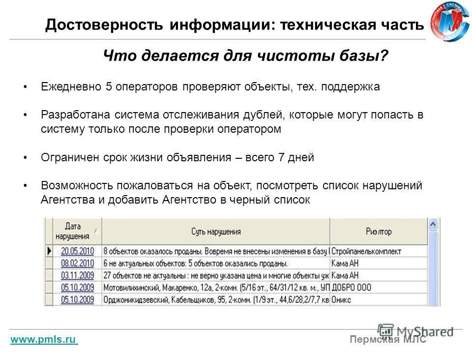 www.pmls.ru www.pmls.ru Пермская МЛС Достоверность информации: техническая часть Что делается для чистоты базы? Ежедневно 5 операторов проверяют объекты, тех. поддержка Разработана система отслеживания дублей, которые могут попасть в систему только п