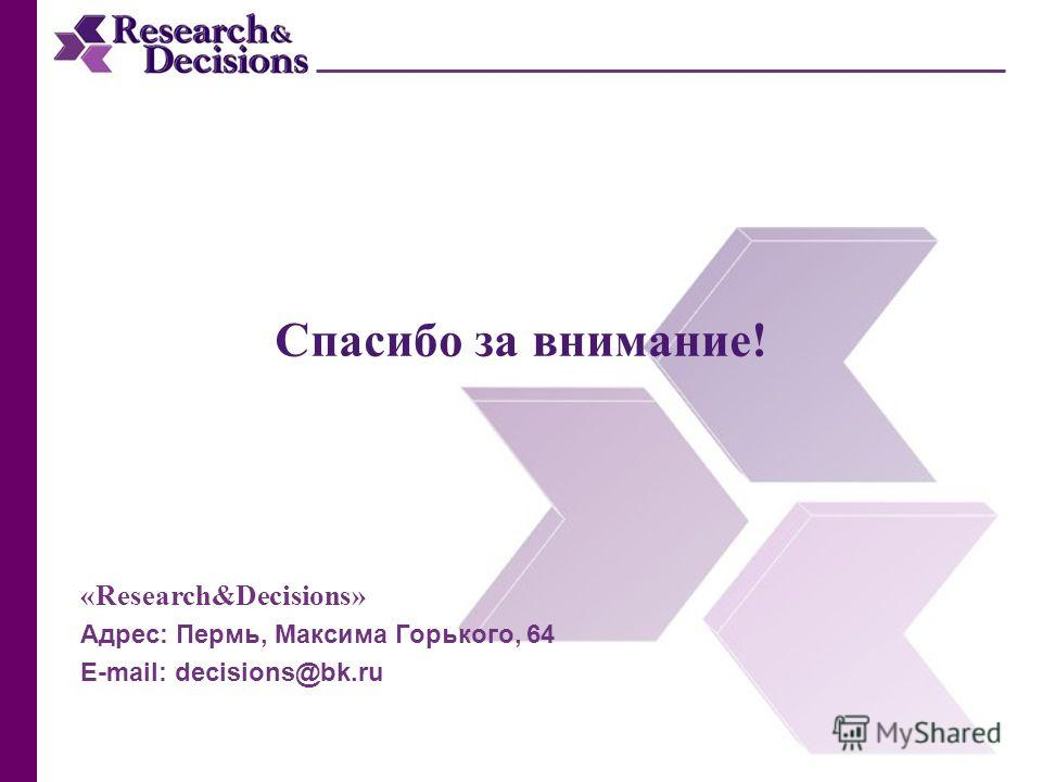 Спасибо за внимание! «Research&Decisions» Адрес: Пермь, Максима Горького, 64 E-mail: decisions@bk.ru
