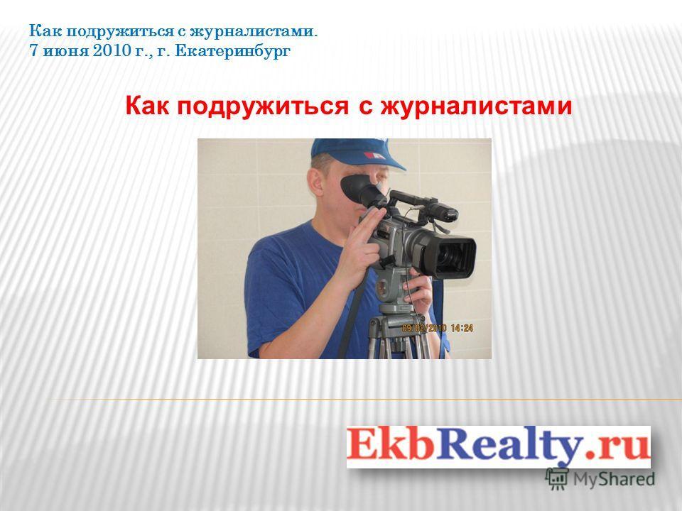 Как подружиться с журналистами Как подружиться с журналистами. 7 июня 2010 г., г. Екатеринбург