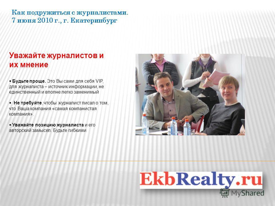Как подружиться с журналистами. 7 июня 2010 г., г. Екатеринбург Уважайте журналистов и их мнение Будьте проще. Это Вы сами для себя VIP, для журналиста – источник информации, не единственный и вполне легко заменимый Не требуйте, чтобы журналист писал