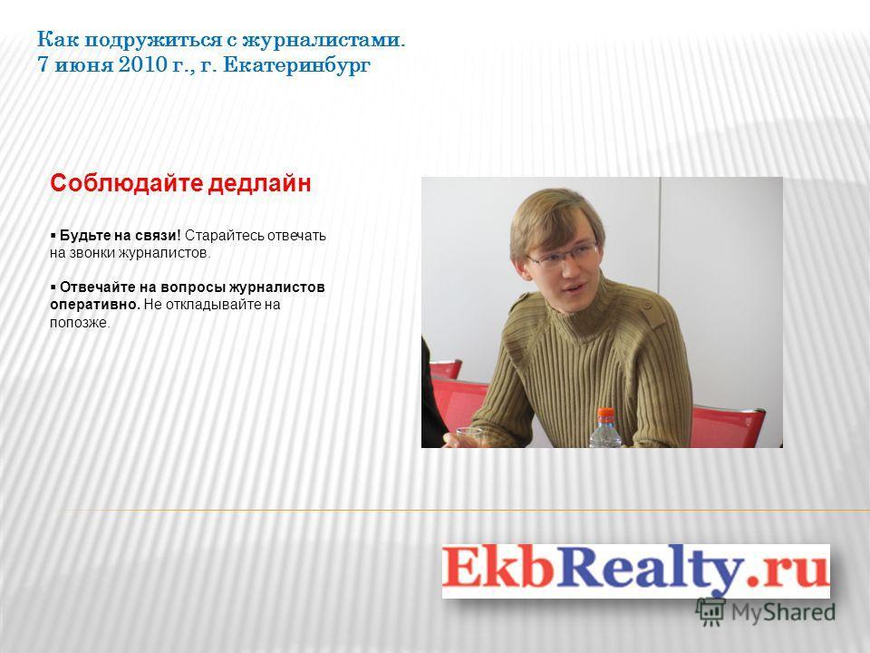 Как подружиться с журналистами. 7 июня 2010 г., г. Екатеринбург Соблюдайте дедлайн Будьте на связи! Старайтесь отвечать на звонки журналистов. Отвечайте на вопросы журналистов оперативно. Не откладывайте на попозже.