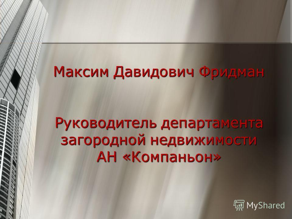 Максим Давидович Фридман Руководитель департамента загородной недвижимости АН «Компаньон»