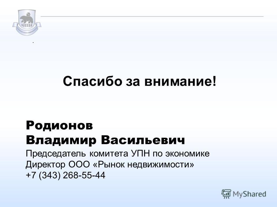 Спасибо за внимание!. Родионов Владимир Васильевич Председатель комитета УПН по экономике Директор ООО «Рынок недвижимости» +7 (343) 268-55-44