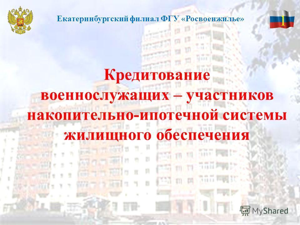 Кредитование военнослужащих – участников накопительно-ипотечной системы жилищного обеспечения 1 Екатеринбургский филиал ФГУ «Росвоенжилье»