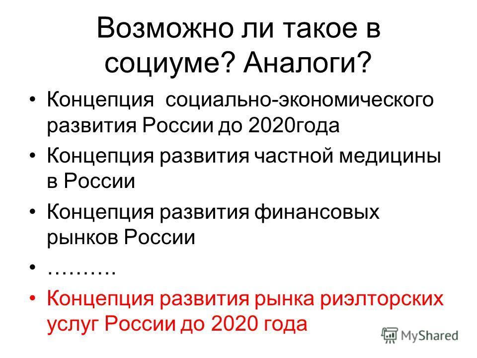 Возможно ли такое в социуме? Аналоги? Концепция социально-экономического развития России до 2020года Концепция развития частной медицины в России Концепция развития финансовых рынков России ………. Концепция развития рынка риэлторских услуг России до 20