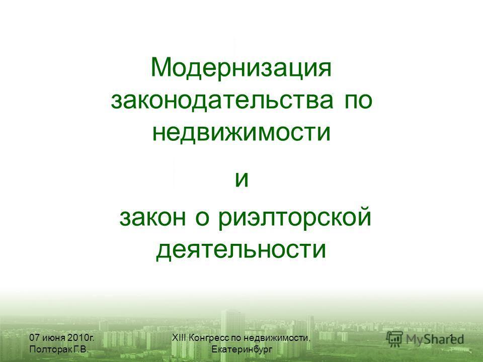 07 июня 2010г. Полторак Г.В. XIII Конгресс по недвижимости, Екатеринбург 1 Модернизация законодательства по недвижимости и закон о риэлторской деятельности
