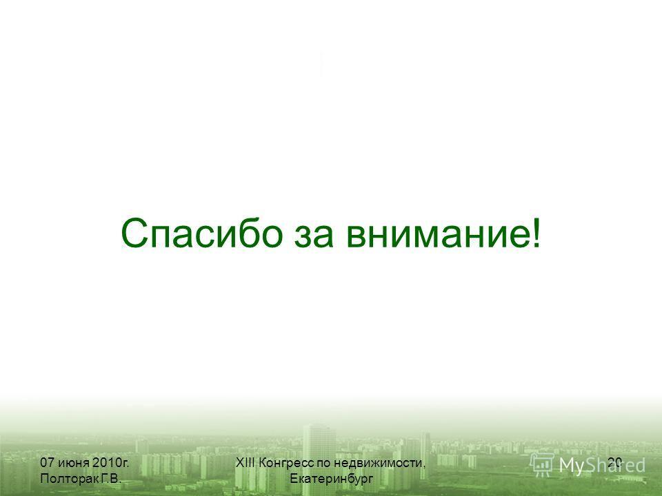 07 июня 2010г. Полторак Г.В. XIII Конгресс по недвижимости, Екатеринбург 20 Спасибо за внимание!