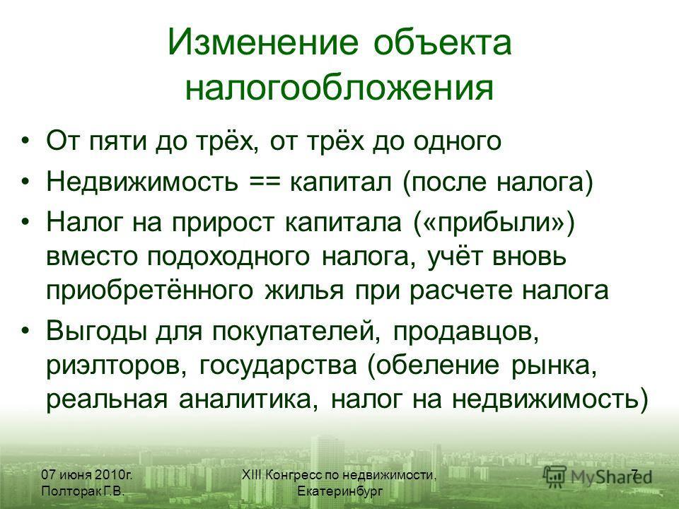 07 июня 2010г. Полторак Г.В. XIII Конгресс по недвижимости, Екатеринбург 7 Изменение объекта налогообложения От пяти до трёх, от трёх до одного Недвижимость == капитал (после налога) Налог на прирост капитала («прибыли») вместо подоходного налога, уч
