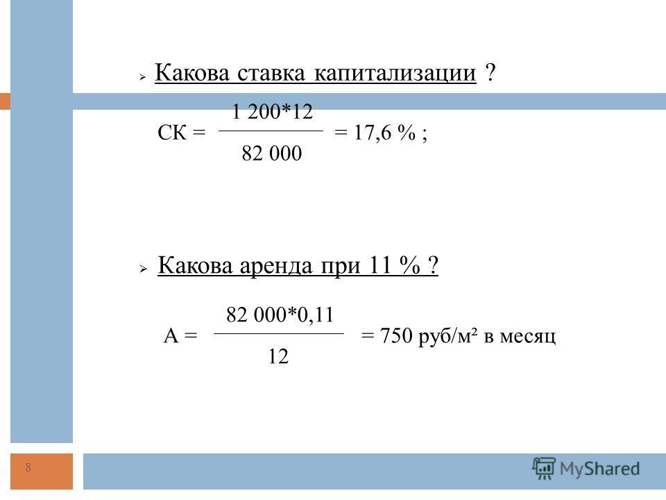 Какова ставка капитализации ? 1 200*12 82 000 = 17,6 % ;СК = Какова аренда при 11 % ? 82 000*0,11 А = 12 = 750 руб/м² в месяц 8