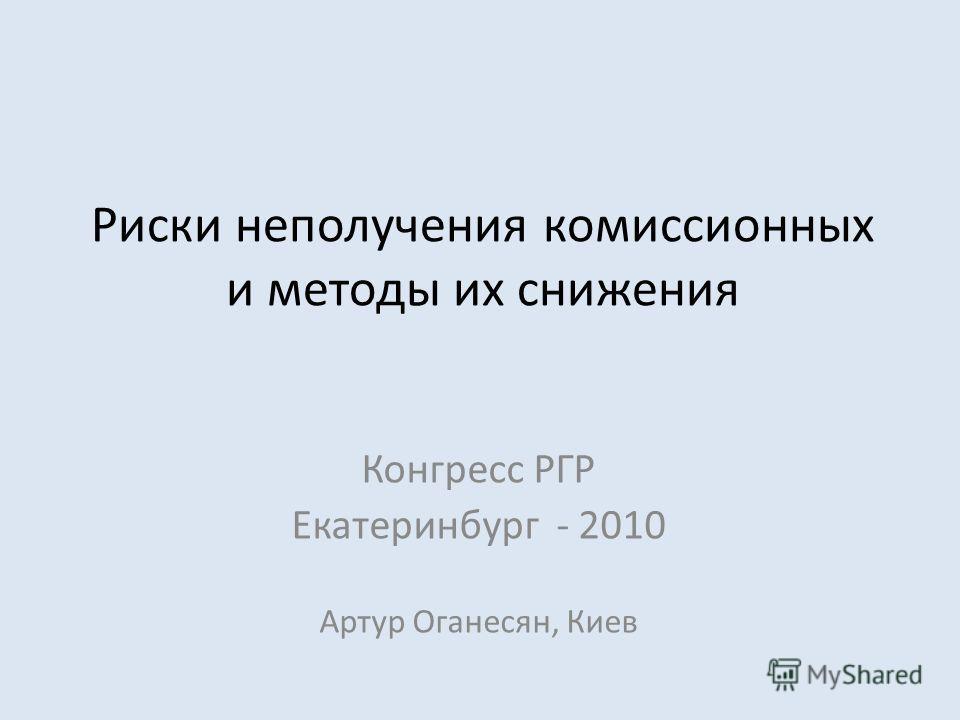 Риски неполучения комиссионных и методы их снижения Конгресс РГР Екатеринбург - 2010 Артур Оганесян, Киев