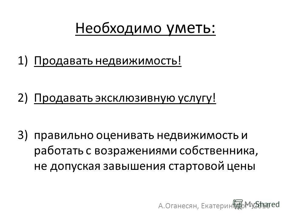 Необходимо уметь: 1)Продавать недвижимость! 2) Продавать эксклюзивную услугу! 3) правильно оценивать недвижимость и работать с возражениями собственника, не допуская завышения стартовой цены А.Оганесян, Екатеринбург - 2010