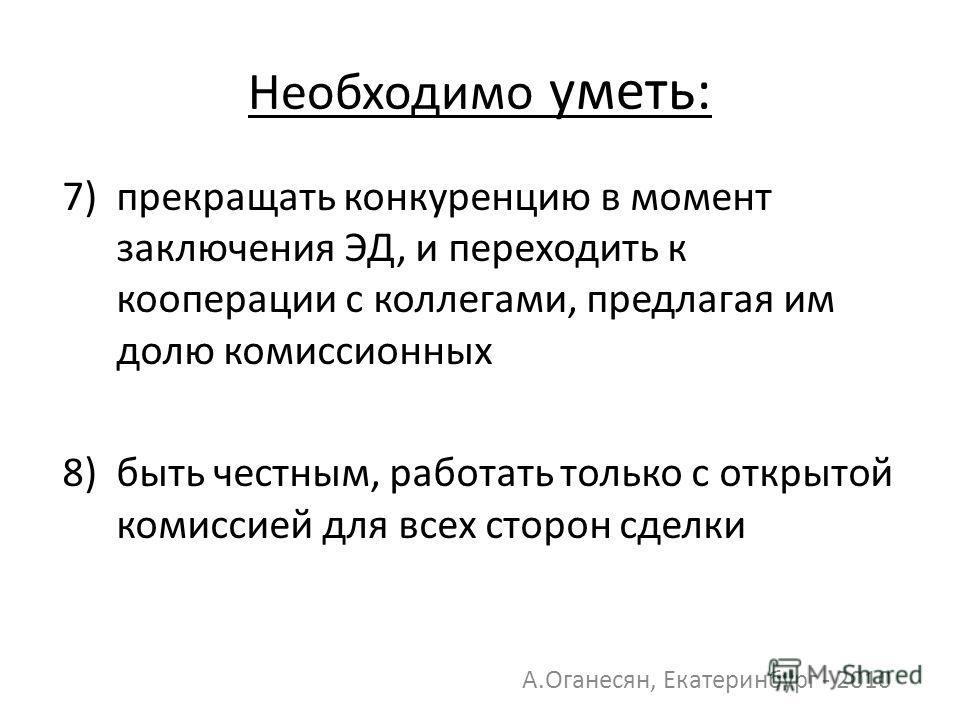 7) прекращать конкуренцию в момент заключения ЭД, и переходить к кооперации с коллегами, предлагая им долю комиссионных 8) быть честным, работать только с открытой комиссией для всех сторон сделки А.Оганесян, Екатеринбург - 2010 Необходимо уметь: