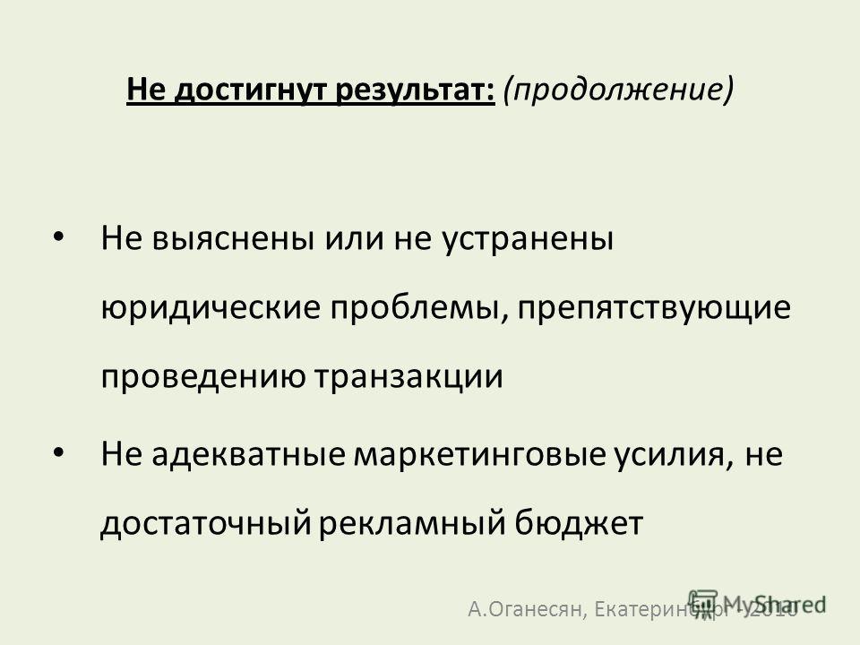 Не достигнут результат: (продолжение) Не выяснены или не устранены юридические проблемы, препятствующие проведению транзакции Не адекватные маркетинговые усилия, не достаточный рекламный бюджет А.Оганесян, Екатеринбург - 2010