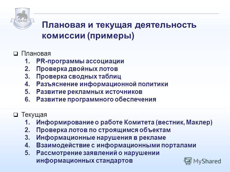 Плановая и текущая деятельность комиссии (примеры) Плановая 1.PR-программы ассоциации 2.Проверка двойных лотов 3.Проверка сводных таблиц 4.Разъяснение информационной политики 5.Развитие рекламных источников 6.Развитие программного обеспечения Текущая