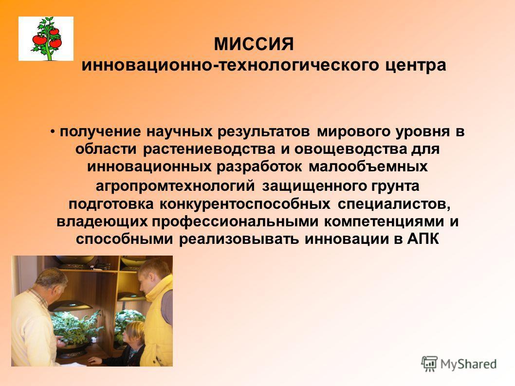 МИССИЯ инновационно-технологического центра получение научных результатов мирового уровня в области растениеводства и овощеводства для инновационных разработок малообъемных агропромтехнологий защищенного грунта подготовка конкурентоспособных специали