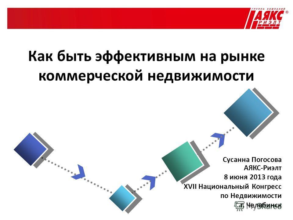 Сусанна Погосова АЯКС-Риэлт 8 июня 2013 года XVII Национальный Конгресс по Недвижимости г. Челябинск Как быть эффективным на рынке коммерческой недвижимости