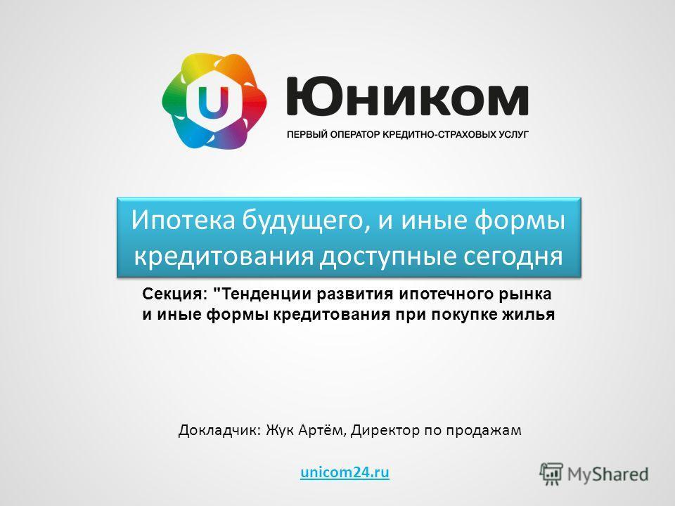 unicom24.ru Ипотека будущего, и иные формы кредитования доступные сегодня Докладчик: Жук Артём, Директор по продажам Секция: Тенденции развития ипотечного рынка и иные формы кредитования при покупке жилья
