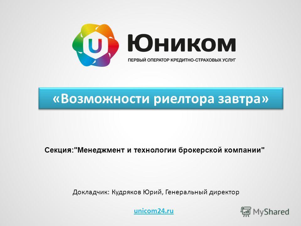 unicom24.ru Докладчик: Кудряков Юрий, Генеральный директор Секция:Менеджмент и технологии брокерской компании «Возможности риелтора завтра»