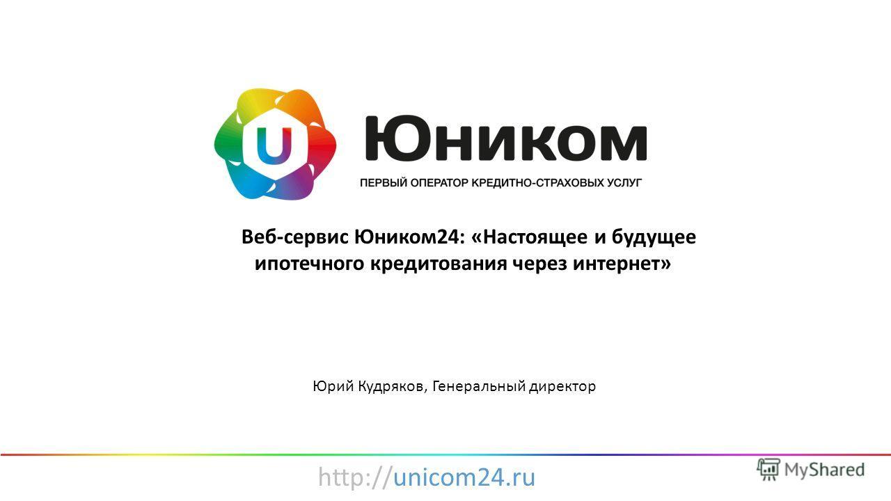 http://unicom24.ru «Веб-сервис Юником24: «Настоящее и будущее ипотечного кредитования через интернет» Юрий Кудряков, Генеральный директор