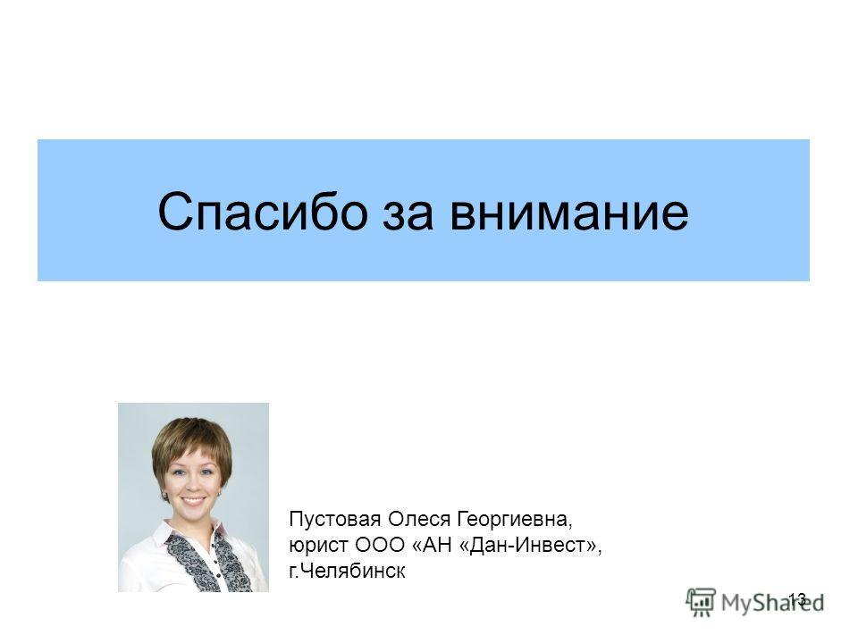 13 Спасибо за внимание Пустовая Олеся Георгиевна, юрист ООО «АН «Дан-Инвест», г.Челябинск