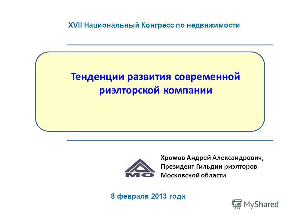 Тенденции развития современной риэлторской компании Хромов Андрей Александрович, Президент Гильдии риэлторов Московской области 8 февраля 2013 года XVII Национальный Конгресс по недвижимости