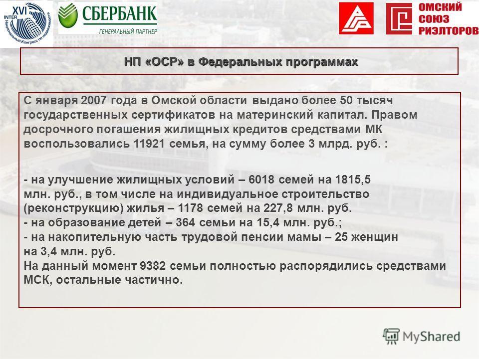 С января 2007 года в Омской области выдано более 50 тысяч государственных сертификатов на материнский капитал. Правом досрочного погашения жилищных кредитов средствами МК воспользовались 11921 семья, на сумму более 3 млрд. руб. : - на улучшение жилищ
