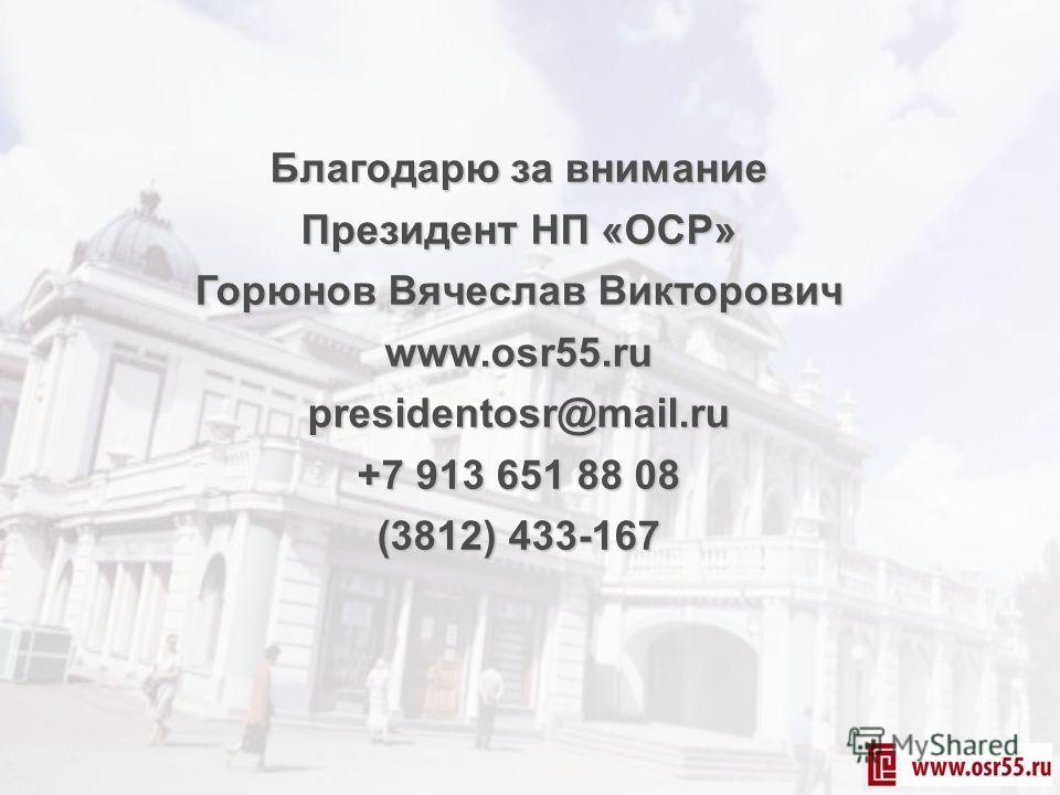 Благодарю за внимание Президент НП «ОСР» Горюнов Вячеслав Викторович www.osr55.ru presidentosr@mail.ru +7 913 651 88 08 (3812) 433-167
