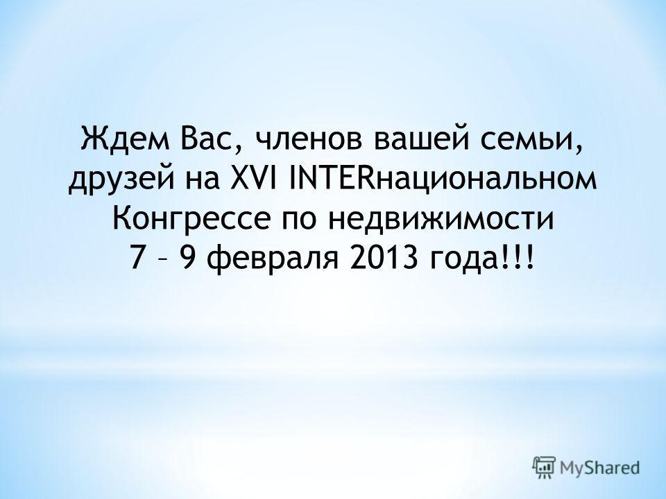 Ждем Вас, членов вашей семьи, друзей на XVI INTERнациональном Конгрессе по недвижимости 7 – 9 февраля 2013 года!!!