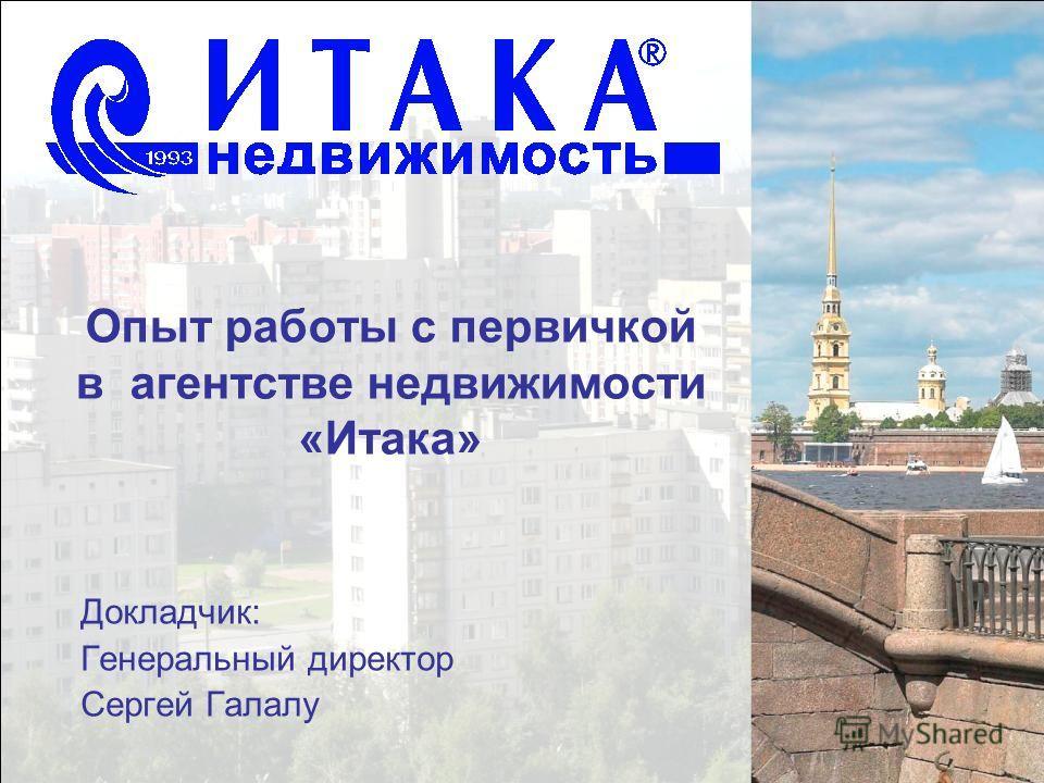 Опыт работы с первичкой в агентстве недвижимости «Итака» Докладчик: Генеральный директор Сергей Галалу