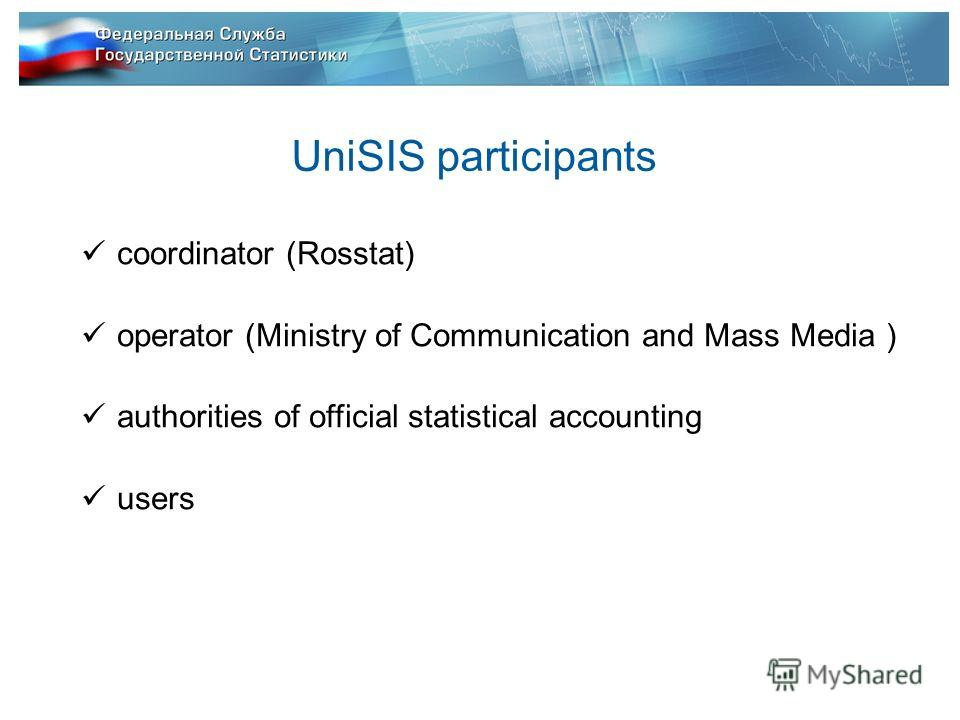 UniSIS participants coordinator (Rosstat) operator (Ministry of Communication and Mass Media ) authorities of official statistical accounting users