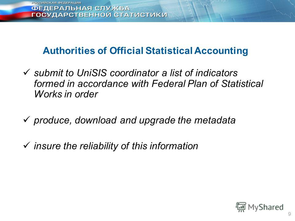 9 Authorities of Official Statistical Accounting submit to UniSIS coordinator a list of indicators formed in accordance with Federal Plan of Statistical Works in order produce, download and upgrade the metadata insure the reliability of this informat