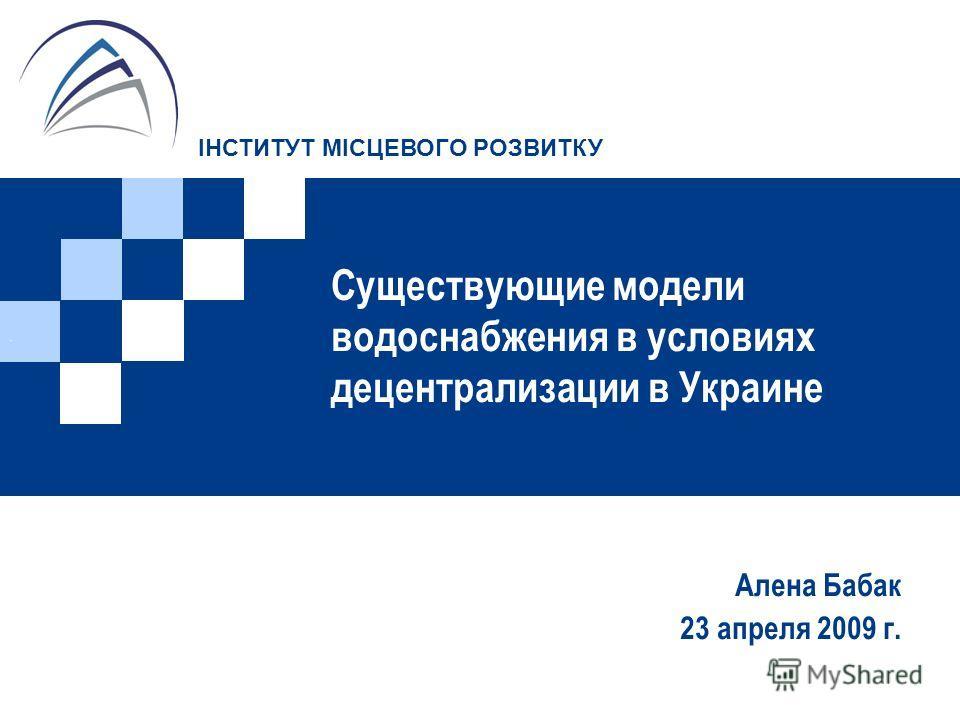 Существующие модели водоснабжения в условиях децентрализации в Украине Алена Бабак 23 апреля 2009 г.. ІНСТИТУТ МІСЦЕВОГО РОЗВИТКУ