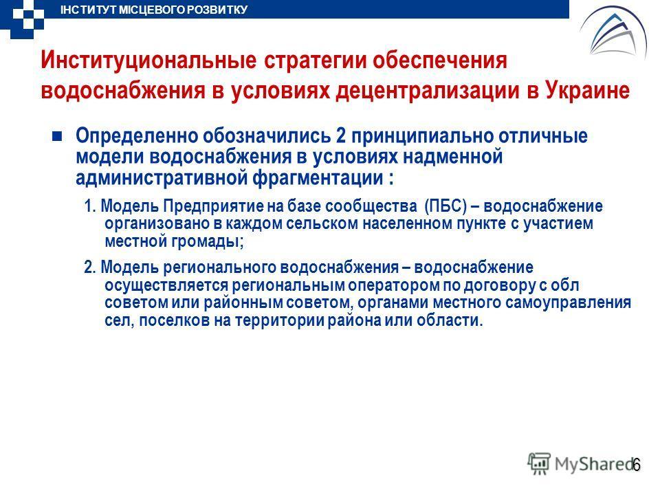 ІНСТИТУТ МІСЦЕВОГО РОЗВИТКУ 6 Институциональные стратегии обеспечения водоснабжения в условиях децентрализации в Украине Определенно обозначились 2 принципиально отличные модели водоснабжения в условиях надменной административной фрагментации : 1. Мо