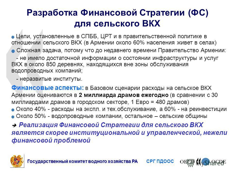 Разработка Финансовой Стратегии (ФС) для сельского ВКХ Цели, установленные в СПББ, ЦРТ и в правительственной политике в отношении сельского ВКХ (в Армении около 60% населения живет в селах) Сложная задача, потому что до недавнего времени Правительств