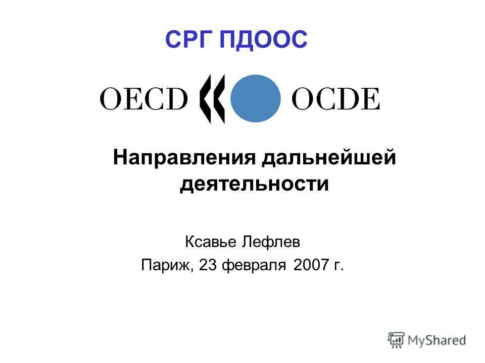 Направления дальнейшей деятельности Ксавье Лeфлев Париж, 23 февраля 2007 г. СРГ ПДООС