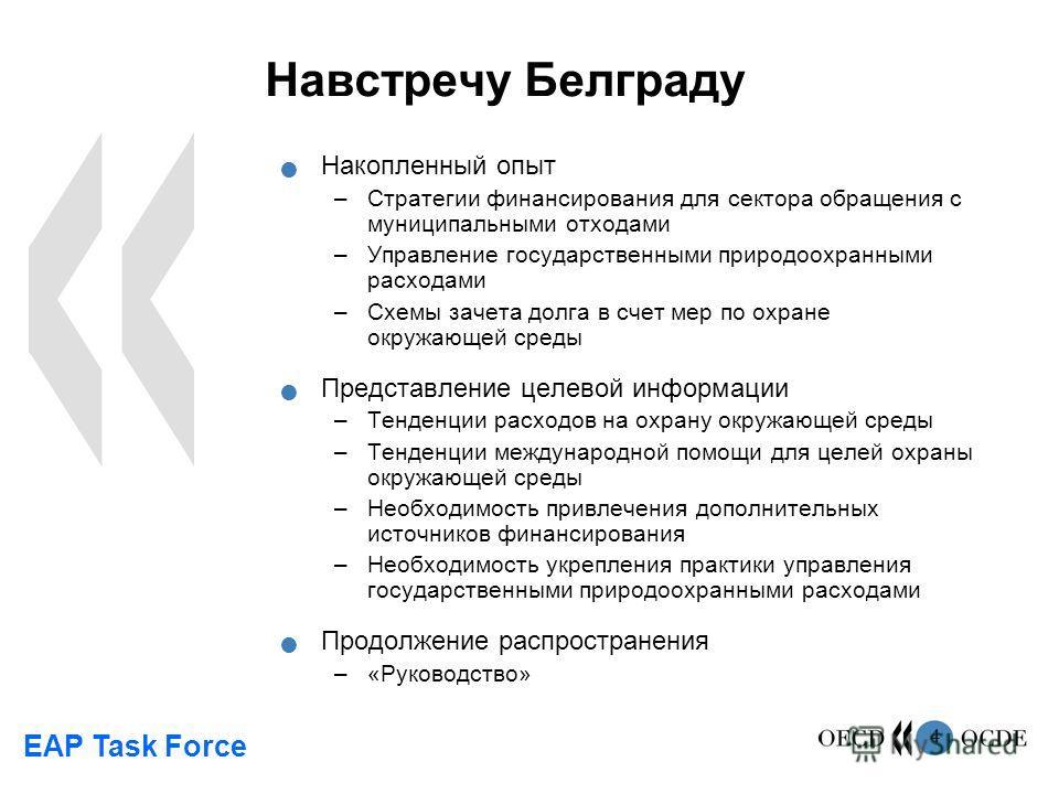 EAP Task Force 4 Навстречу Белграду Накопленный опыт –Стратегии финансирования для сектора обращения с муниципальными отходами –Управление государственными природоохранными расходами –Схемы зачета долга в счет мер по охране окружающей среды Представл