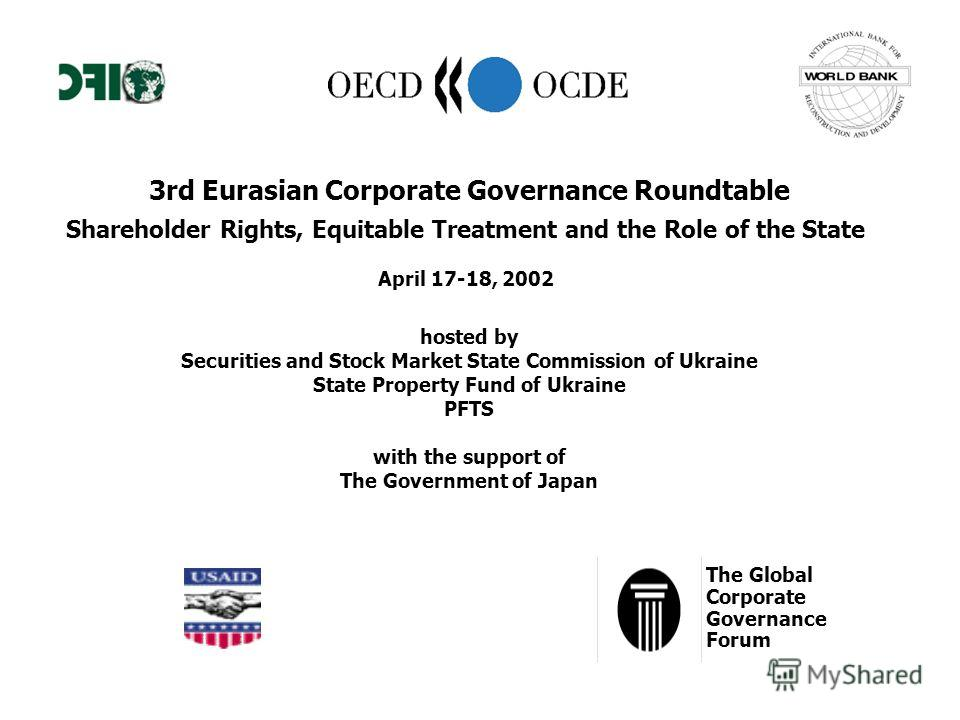 3rd Eurasian Corporate Governance Roundtable Shareholder Rights, Equitable Treatment and the Role of the State April 17-18, 2002 hosted by Securities and Stock Market State Commission of Ukraine State Property Fund of Ukraine PFTS with the support of
