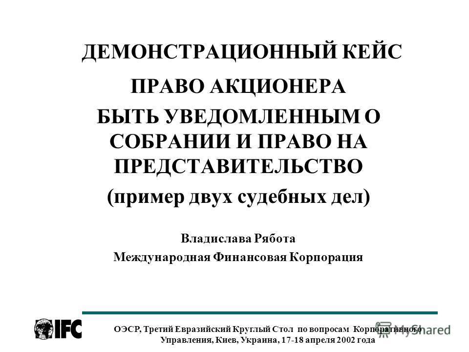 ОЭСР, Третий Евразийский Круглый Стол по вопросам Корпоративного Управления, Киев, Украина, 17-18 апреля 2002 года ДЕМОНСТРАЦИОННЫЙ КЕЙС ПРАВО АКЦИОНЕРА БЫТЬ УВЕДОМЛЕННЫМ О СОБРАНИИ И ПРАВО НА ПРЕДСТАВИТЕЛЬСТВО (пример двух судебных дел) Владислава Р