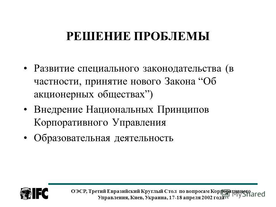 ОЭСР, Третий Евразийский Круглый Стол по вопросам Корпоративного Управления, Киев, Украина, 17-18 апреля 2002 года РЕШЕНИЕ ПРОБЛЕМЫ Развитие специального законодательства (в частности, принятие нового Закона Об акционерных обществах) Внедрение Национ