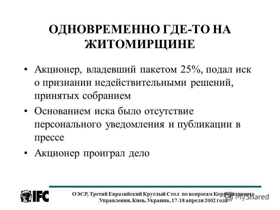 ОЭСР, Третий Евразийский Круглый Стол по вопросам Корпоративного Управления, Киев, Украина, 17-18 апреля 2002 года ОДНОВРЕМЕННО ГДЕ-ТО НА ЖИТОМИРЩИНЕ Акционер, владевший пакетом 25%, подал иск о признании недействительными решений, принятых собранием
