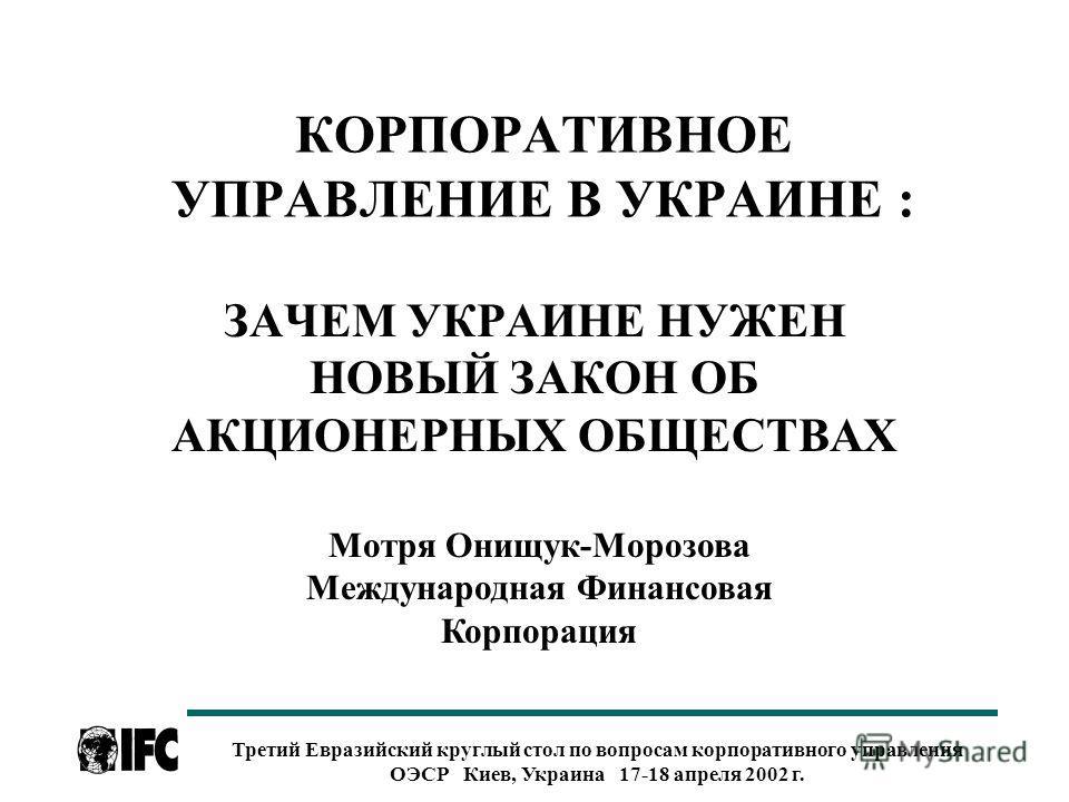 Третий Евразийский круглый стол по вопросам корпоративного управления ОЭСР Киев, Украина 17-18 апреля 2002 г. КОРПОРАТИВНОЕ УПРАВЛЕНИЕ В УКРАИНЕ : ЗАЧЕМ УКРАИНЕ НУЖЕН НОВЫЙ ЗАКОН ОБ АКЦИОНЕРНЫХ ОБЩЕСТВАХ Мотря Онищук-Морозова Международная Финансовая