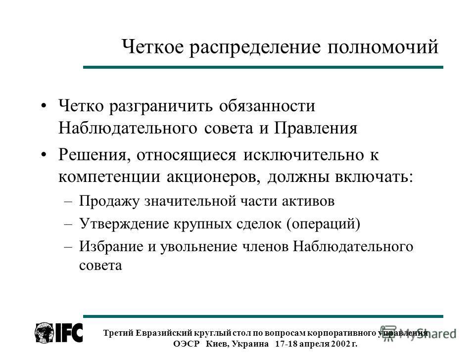 Третий Евразийский круглый стол по вопросам корпоративного управления ОЭСР Киев, Украина 17-18 апреля 2002 г. Четкое распределение полномочий Четко разграничить обязанности Наблюдательного совета и Правления Решения, относящиеся исключительно к компе