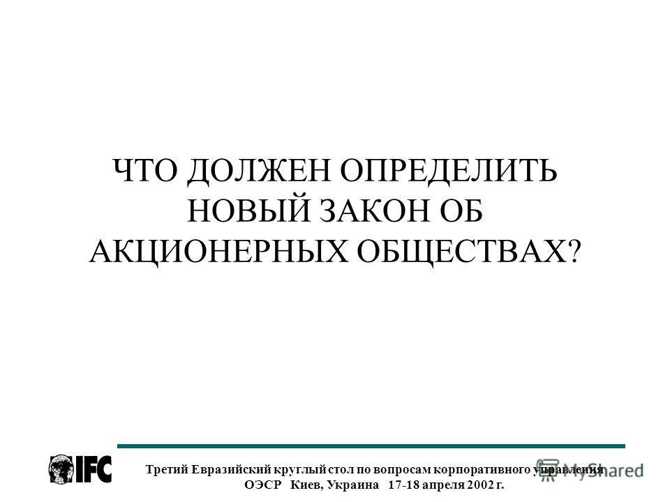 Третий Евразийский круглый стол по вопросам корпоративного управления ОЭСР Киев, Украина 17-18 апреля 2002 г. ЧТО ДОЛЖЕН ОПРЕДЕЛИТЬ НОВЫЙ ЗАКОН ОБ АКЦИОНЕРНЫХ ОБЩЕСТВАХ?